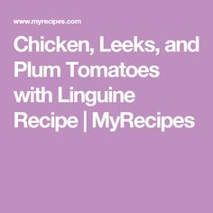 Chicken, Leeks, and Plum Tomatoes with Linguine Recipe | MyRecipes