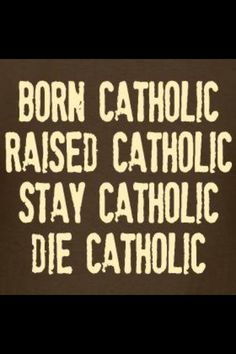 """...though nobody is truly """"born Catholic"""":  one can be born of Catholic parents, but one's Catholicity only truly begins with baptism, where we are born again, and initiated by water and spirit into the Body of Christ. Catholicism is a life, not an ethnicity, a culture, or mere birthright: it is THE Way, THE Truth, and THE Life."""