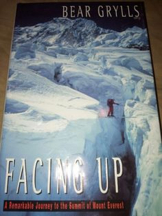 Facing Up: a remarkable journey to the summit of Mount Everest : Bear Grylls