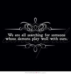 We are all searching for someone whose demons play well with ours. Picture Quotes.