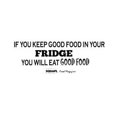 If you Keep Good food in your fridge you will eat good food.