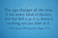 The ego changes all the time, it has every kind of illusion, but the Self is as it is, there is nothing we can alter in it. ~Carl Jung, ETH Lecture, Pages 175.