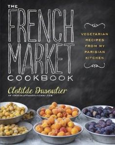 The French Market Cookbook: Vegetarian Recipes from My Parisian Kitchen: Clotilde Dusoulier: 9780307984821: Amazon.com: Books