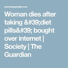 Woman dies after taking 'diet pills' bought over internet | Society | The Guardian