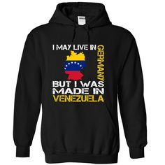 I May Live in Germany But I Was Made in Venezuela - T-Shirt, Hoodie, Sweatshirt