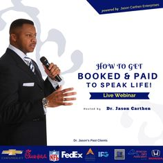 "Calling all speakers, trainers & coaches!   If you would like to leave a legacy for others, and consistently receive bookings while growing your revenue, then join me for an Exclusive Webinar.   On the webinar I'm going to share my step by step process for ""Getting Booked and Paid to Speak Life!™   Registration fills up fast, so don't wait.   Dr. Jason"