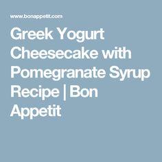 Greek Yogurt Cheesecake with Pomegranate Syrup Recipe | Bon Appetit