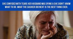 She Confided With Tears Her Husband Was Dying & She Didn't Know What To Do. What The Cashier Did Next Is The Best Thing Ever.