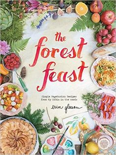 The Forest Feast: Simple Vegetarian Recipes from My Cabin in the Woods: Erin Gleeson: 9781617690815: Amazon.com: Books