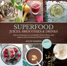 Superfood Juices, Smoothies & Drinks: Advice and Recipes to Lose Weight, Prevent Illness, and Improve Your Emotio...