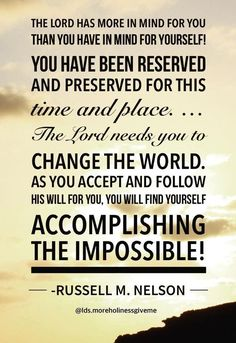 """The Lord has more in mind for you than you have in mind for yourself. You have been reserved and preserved for this time and place. You can do hard things. At the same time, as you love Him and keep His commandments, great rewards (even unimaginable achievements) may be yours."" From #PresNelson's pinterest.com/pin/24066179230963800 inspiring message www2.byui.edu/Presentations/Transcripts/Devotionals/2015_01_26_Nelson.htm; youtu.be/qcsFlYaSaXo. #ShareGoodness"