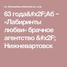 63 года/Аб ~ «Лабиринты любви» брачное агентство / Нижневартовск
