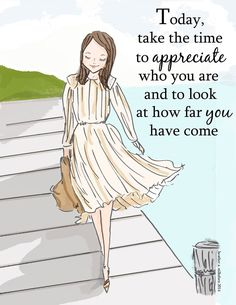 Today, take the time to appreciate who you are & to look at how far you have come.