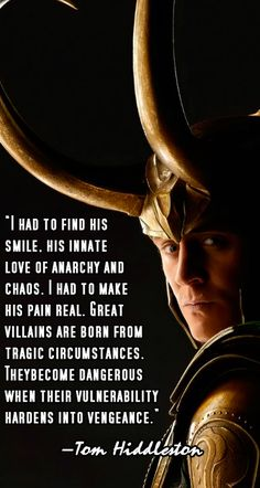 """I had to find his smile, his innate love of anarchy and chaos. I had to make his pain real. Great villains are born from tragic circumstances. They become dangerous when their vulnerability hardens into vengeance."" [Tom Hiddleston on Loki]. Source: http://www.tv3.ie/xpose/article/entertainment-news/171076/Tom-Hiddleston-lucky-to-play-Loki"