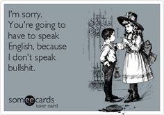 I'm sorry. You're going to have to speak English, because I don't speak BS.