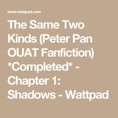 The Same Two Kinds (Peter Pan OUAT Fanfiction) *Completed* - Chapter 1: Shadows - Wattpad