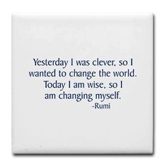 """Quotes:  """"Yesterday I was clever, so I wanted to change the world.  Today I am wise, so I am changing myself."""" - Rumi"""
