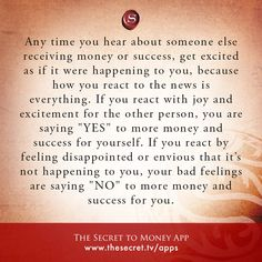 """Any time you hear about someone else receiving money or success, get excited as if it were happening to you, because how you react to the news is everything. If you react with joy and excitement for the other person, you are saying """"YES"""" to more money and success for yourself. If you react by feeling disappointed or envious that it's not happening to you, your bad feelings are saying """"NO"""" to more money and success for you.  from The Secret To Money app"""