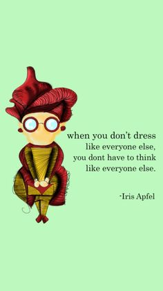 Iris Apfel's quote. I absolutely love her and aspire to hold such strong ideals and values complete opposite of what is expected or the norm throughout my life.
