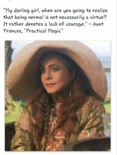 My darling girl, when are you going to realize that being normal is not necessarily a virtue? It rather denotes a lack of courage! Love Words, Beautiful Words, Practical Magic House, My Little Beauty, Stockard Channing, My Darling, Movies Showing, Movie Quotes, Life Quotes