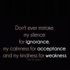 Dont ever mistake my silence for ignorance, my calmness for acceptance, and my kindness for weakness.