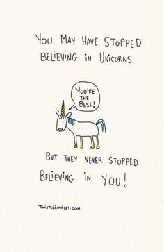 You may have stopped believing in unicorns but they never stopped believing in you! thedailyquotes.com
