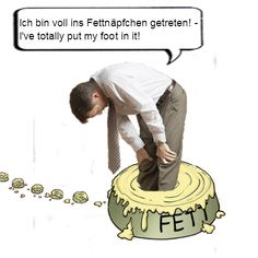 German idiom: Put ones foot in it, to embarrass yourself by doing or saying something wrong - Ins Fettnaepfchen treten