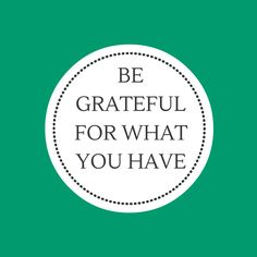 Be Grateful For What You Have - Always Think You Can