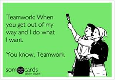 I made this ecard! Teamwork: When you get out of my way and I do what I want. You know, Teamwork.