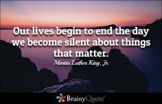 Our lives begin to end the day we become silent about things that matter. - Martin Luther King, Jr. - BrainyQuote