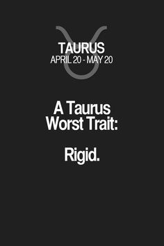 A Taurus Worst Trait: Rigid. Taurus | Taurus Quotes | Taurus Zodiac Signs