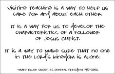 """Visiting teaching is a way to help us care for and about each other. It is a way for us to develop the characteristics of a follower of Jesus Christ. It is a way to make sure that no one in the Lord's kingdom is alone.""  -Mary Ellen Smoot #visiting teaching"