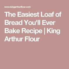 The Easiest Loaf of Bread You'll Ever Bake Recipe | King Arthur Flour