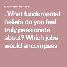 . What fundamental beliefs do you feel truly passionate about? Which jobs would encompass