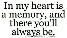 In my heart is a memory and there youll always be.