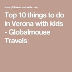 Top 10 things to do in Verona with kids - Globalmouse Travels