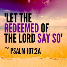 """Psalm 107:2 - """"Let the redeemed of the Lord say so, whom He hath redeemed from the hand of the enemy;"""" - If you are a born again Christian, do not be ashamed to say so."""