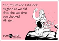 Yep, my life and I still look as good as we did since the last time you checked! #Hater. Lol for real... Leave me alone stop worrying about me!