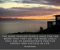 """""""The more passion people have for the work that they do, the more likely they are to demonstrate positive energy and success in life.""""  Terri Funk Graham"""