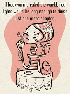 """If bookworms ruled the world, red lights would be long enough to finish just one more chapter""."