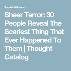 Sheer Terror: 30 People Reveal The Scariest Thing That Ever Happened To Them | Thought Catalog