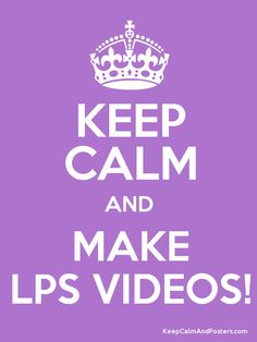 Keep calm and make LPS videos