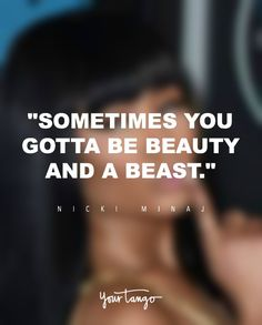 """11 Powerful Nicki Minaj Quotes Remind You To Love Yourself FIERCELY """"Sometimes you gotta be beauty and a beast."""" — Nicki Minaj Plenty of people criticize Nicki Minaj on her over-the-top costumes, more-than-sexy concerts and crude lyrics, but there's WAY more to her than that. (Click on the photo to find more famous quotes from strong women, feminists and successful people on YourTango.com)"""