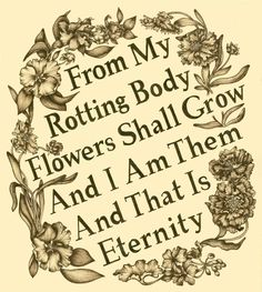 """""""From my rotting body flowers shall go, and I am in them, and that is eternity."""""""