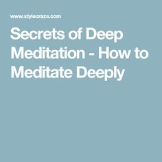 Secrets of Deep Meditation - How to Meditate Deeply