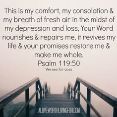 "Verses for Loss by A Love Worth Living For - ""This is my comfort, my consolation & my breath of fresh air in the midst of my loss & depression, that Your Word nourishes & repairs me & it revives my life & Your promises restore me & they make me whole."""