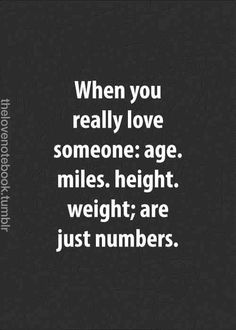 """When you really love someone: age, miles, height, weight; are just numbers. Great Quotes, Quotes To Live By, Me Quotes, Inspirational Quotes, Qoutes, Relationship Quotes, Relationships, Hopeless Romantic, Romance"