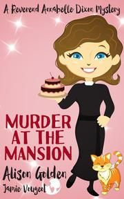 Murder at the Mansion - Reverend Annabelle Dixon Cozy Mysteries ebook by Alison Golden, Jamie Vougeot