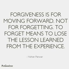 Forgiveness is for moving forward. Not for forgetting. To forget means to lose the lesson learned from the experience. –  Nishan Panwar