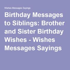 Birthday Messages to Siblings: Brother and Sister Birthday Wishes - Wishes Messages Sayings Birthday Message To Brother, Cute Birthday Messages, Message For Brother, Birthday Greetings For Sister, Brother Birthday Quotes, Birthday Wishes For Myself, Birthday Wishes Funny, Birthday Cards For Friends, Sister Birthday